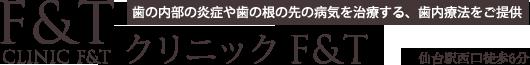 クリニックF&T | 仙台の歯医者・歯科・歯内療法・根管治療